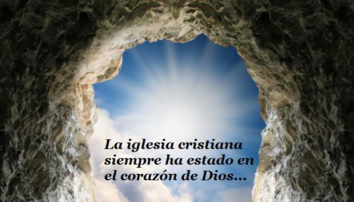 La iglesia cristiana siempre ha estado en el corazón de Dios